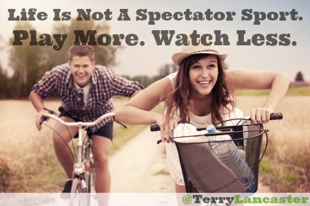Life Is Not A Spectator Sport. Play More. Watch Less
