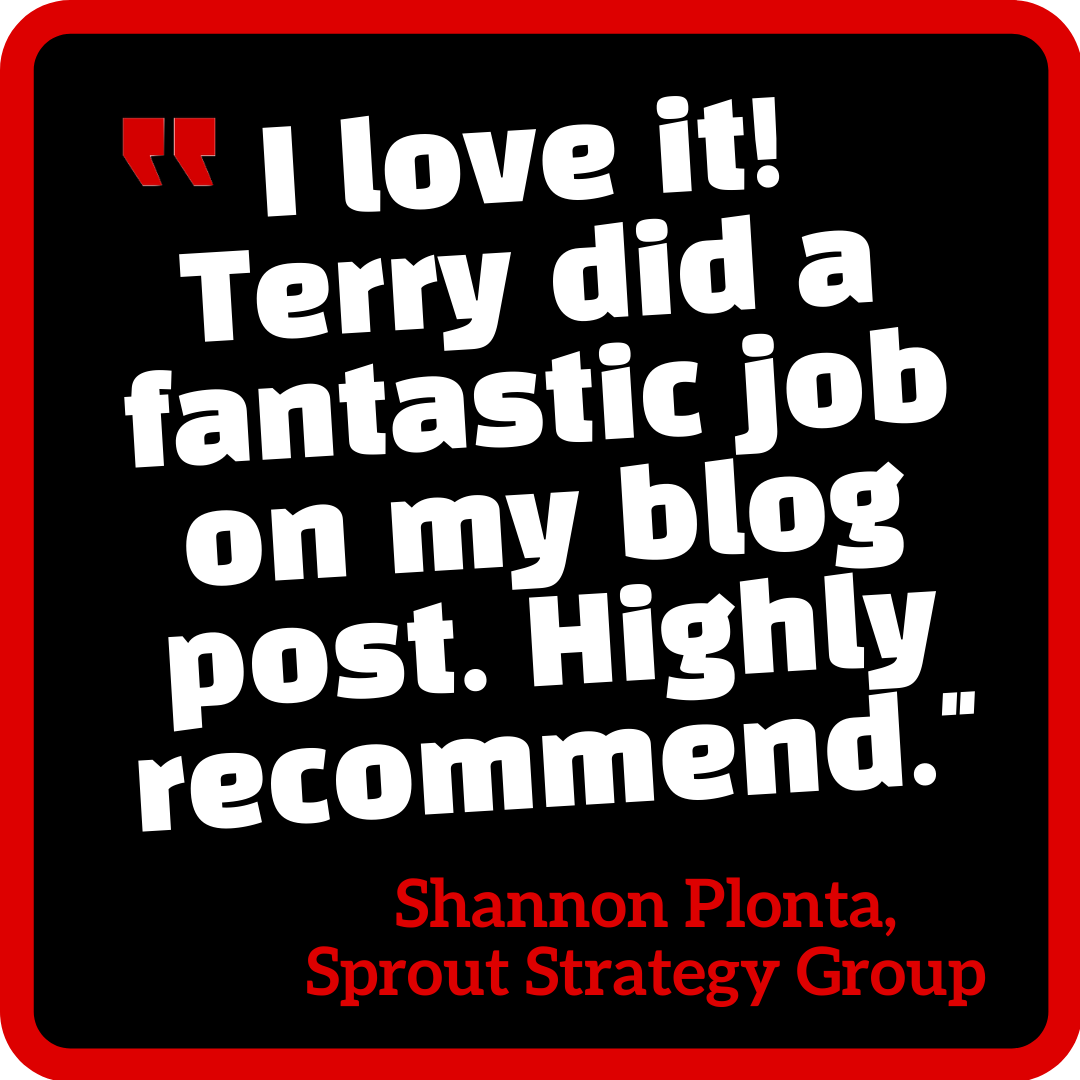 """I love it! Terry did a fantastic job on my blog post. Highly recommend."" Shannon Plonta, Sprout Strategy Group. Http://TerryLancaster.com/portfolio"